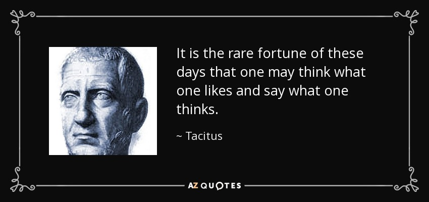 It is the rare fortune of these days that one may think what one likes and say what one thinks. - Tacitus