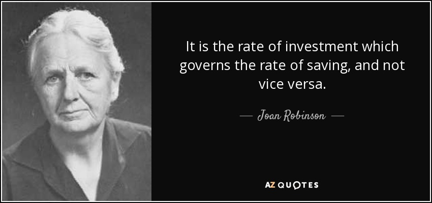 It is the rate of investment which governs the rate of saving, and not vice versa. - Joan Robinson