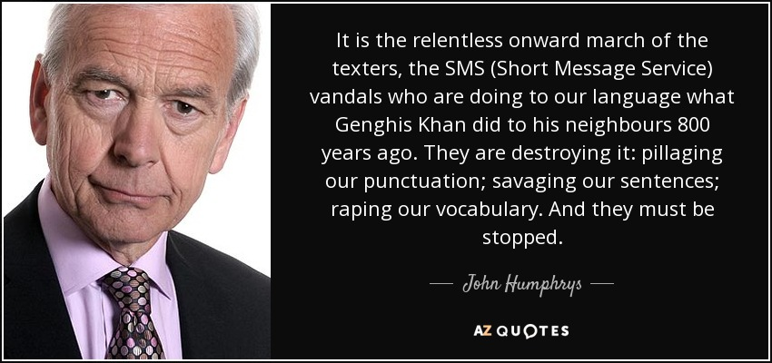 It is the relentless onward march of the texters, the SMS (Short Message Service) vandals who are doing to our language what Genghis Khan did to his neighbours 800 years ago. They are destroying it: pillaging our punctuation; savaging our sentences; raping our vocabulary. And they must be stopped. - John Humphrys