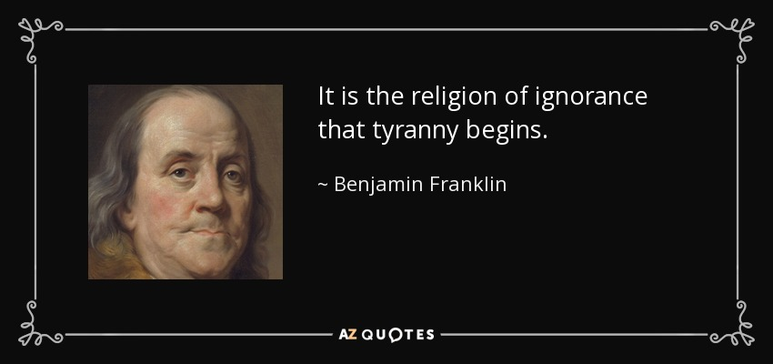 It is the religion of ignorance that tyranny begins. - Benjamin Franklin