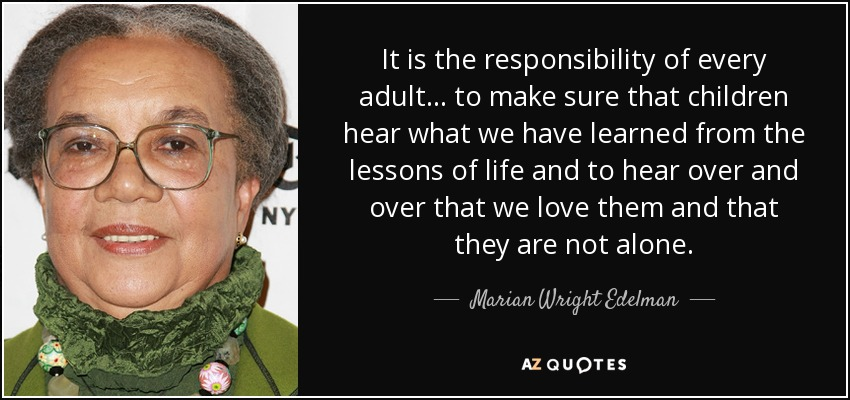 It is the responsibility of every adult... to make sure that children hear what we have learned from the lessons of life and to hear over and over that we love them and that they are not alone. - Marian Wright Edelman