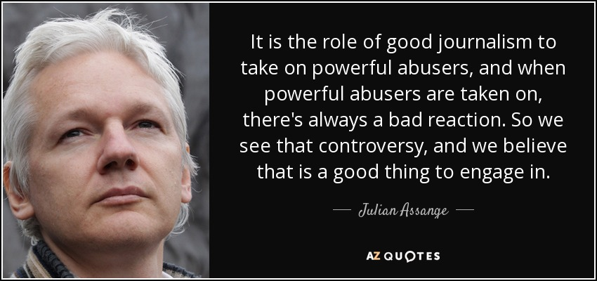 It is the role of good journalism to take on powerful abusers, and when powerful abusers are taken on, there's always a bad reaction. So we see that controversy, and we believe that is a good thing to engage in. - Julian Assange