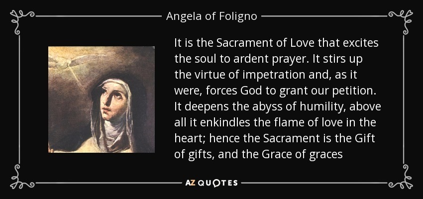 It is the Sacrament of Love that excites the soul to ardent prayer. It stirs up the virtue of impetration and, as it were, forces God to grant our petition. It deepens the abyss of humility, above all it enkindles the flame of love in the heart; hence the Sacrament is the Gift of gifts, and the Grace of graces - Angela of Foligno