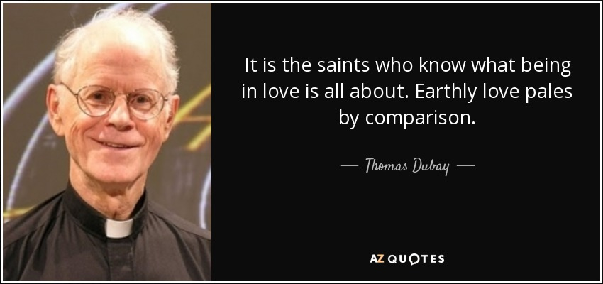 It is the saints who know what being in love is all about. Earthly love pales by comparison. - Thomas Dubay