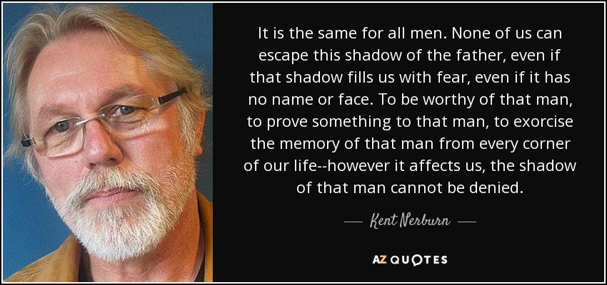 It is the same for all men. None of us can escape this shadow of the father, even if that shadow fills us with fear, even if it has no name or face. To be worthy of that man, to prove something to that man, to exorcise the memory of that man from every corner of our life--however it affects us, the shadow of that man cannot be denied. - Kent Nerburn