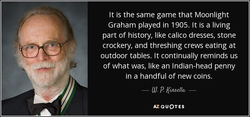 It is the same game that Moonlight Graham played in 1905. It is a living part of history, like calico dresses, stone crockery, and threshing crews eating at outdoor tables. It continually reminds us of what was, like an Indian-head penny in a handful of new coins. - W. P. Kinsella