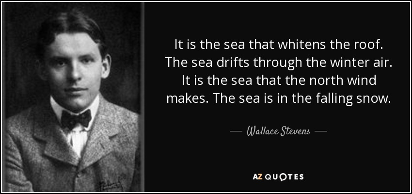 It is the sea that whitens the roof. The sea drifts through the winter air. It is the sea that the north wind makes. The sea is in the falling snow. - Wallace Stevens