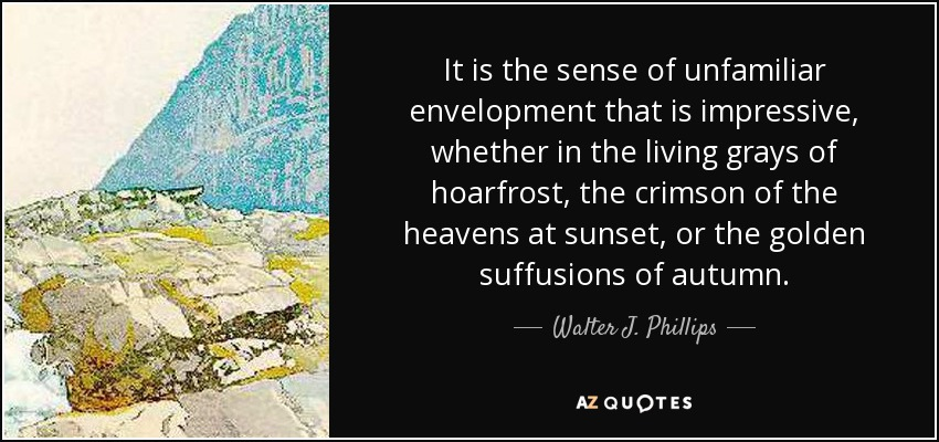 It is the sense of unfamiliar envelopment that is impressive, whether in the living grays of hoarfrost, the crimson of the heavens at sunset, or the golden suffusions of autumn. - Walter J. Phillips