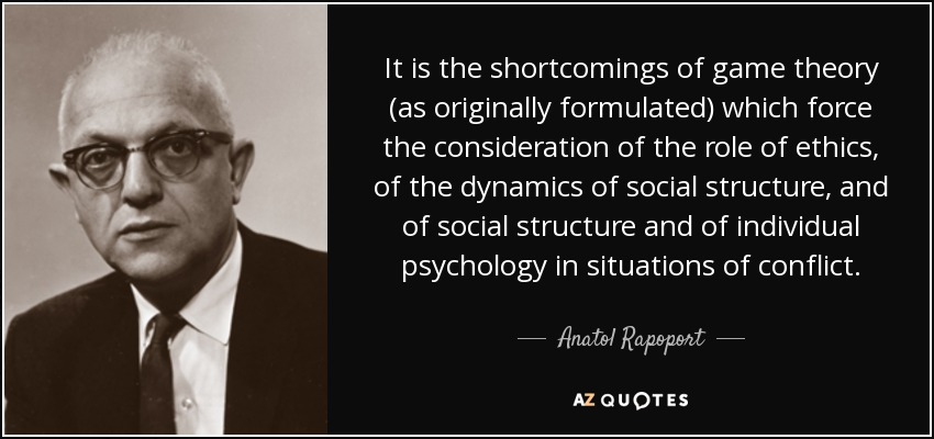 It is the shortcomings of game theory (as originally formulated) which force the consideration of the role of ethics, of the dynamics of social structure, and of social structure and of individual psychology in situations of conflict. - Anatol Rapoport