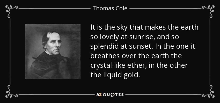 It is the sky that makes the earth so lovely at sunrise, and so splendid at sunset. In the one it breathes over the earth the crystal-like ether, in the other the liquid gold. - Thomas Cole