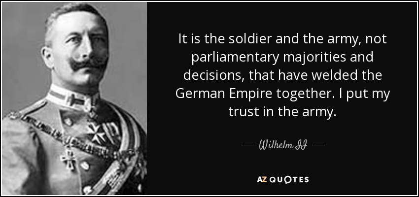 It is the soldier and the army, not parliamentary majorities and decisions, that have welded the German Empire together. I put my trust in the army. - Wilhelm II