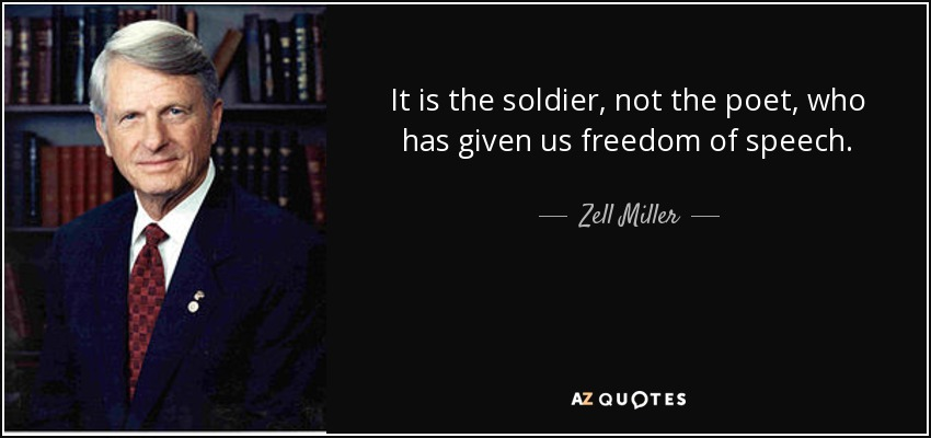 It is the soldier, not the poet, who has given us freedom of speech. - Zell Miller