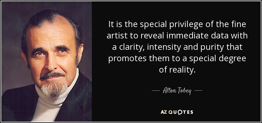 It is the special privilege of the fine artist to reveal immediate data with a clarity, intensity and purity that promotes them to a special degree of reality. - Alton Tobey