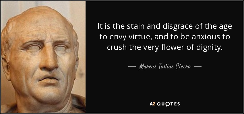 It is the stain and disgrace of the age to envy virtue, and to be anxious to crush the very flower of dignity. - Marcus Tullius Cicero