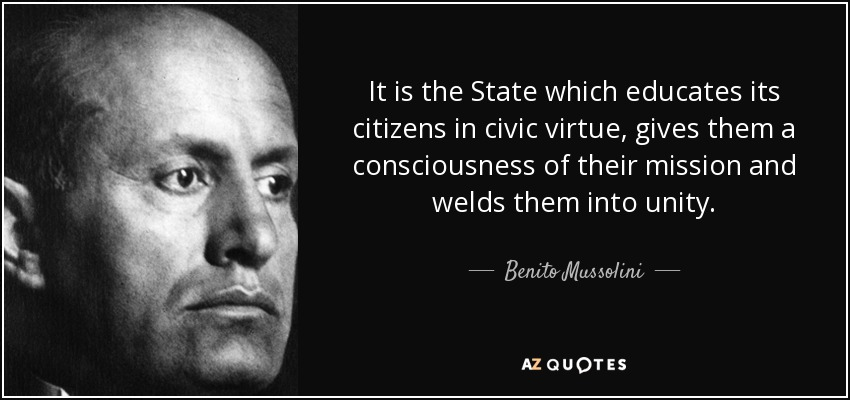 It is the State which educates its citizens in civic virtue, gives them a consciousness of their mission and welds them into unity. - Benito Mussolini