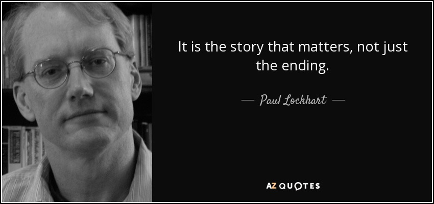 It is the story that matters, not just the ending. - Paul Lockhart
