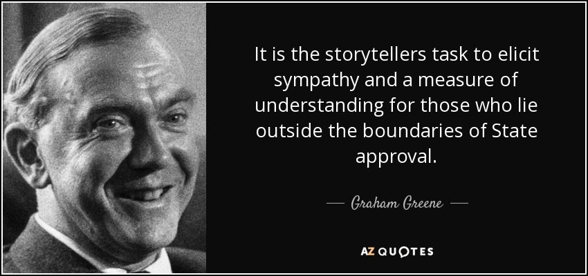 It is the storytellers task to elicit sympathy and a measure of understanding for those who lie outside the boundaries of State approval. - Graham Greene