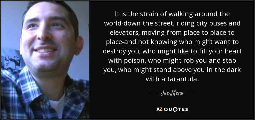 It is the strain of walking around the world-down the street, riding city buses and elevators, moving from place to place to place-and not knowing who might want to destroy you, who might like to fill your heart with poison, who might rob you and stab you, who might stand above you in the dark with a tarantula. - Joe Meno