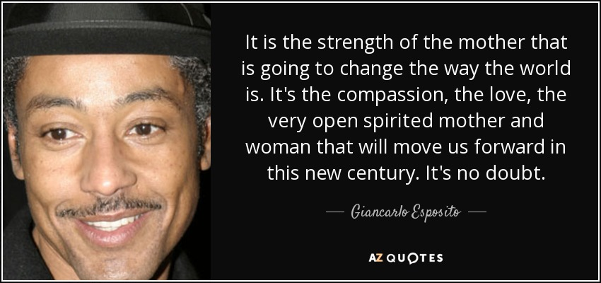It is the strength of the mother that is going to change the way the world is. It's the compassion, the love, the very open spirited mother and woman that will move us forward in this new century. It's no doubt. - Giancarlo Esposito