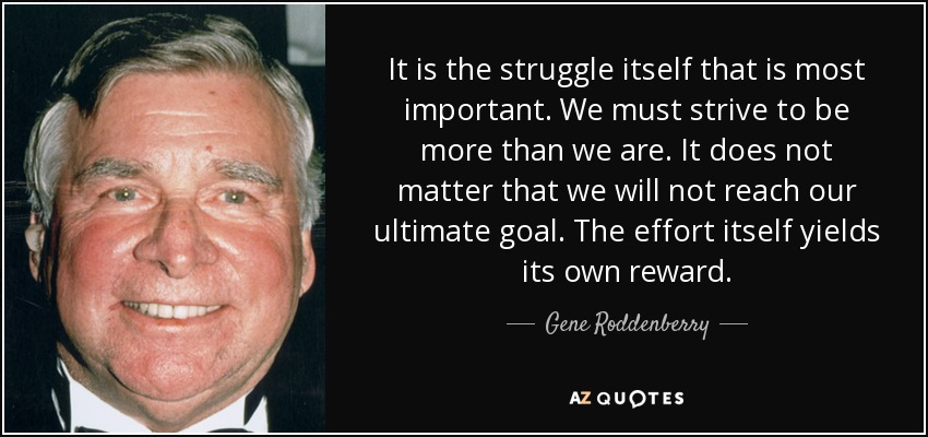 It is the struggle itself that is most important. We must strive to be more than we are. It does not matter that we will not reach our ultimate goal. The effort itself yields its own reward. - Gene Roddenberry