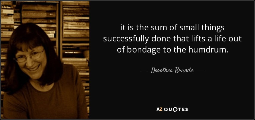 it is the sum of small things successfully done that lifts a life out of bondage to the humdrum. - Dorothea Brande