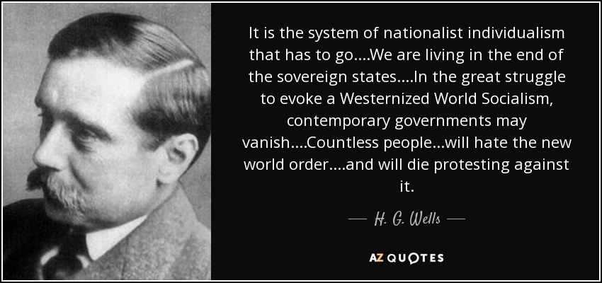 It is the system of nationalist individualism that has to go....We are living in the end of the sovereign states....In the great struggle to evoke a Westernized World Socialism, contemporary governments may vanish....Countless people...will hate the new world order....and will die protesting against it. - H. G. Wells