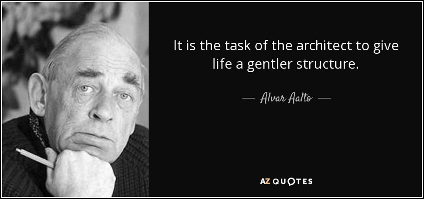 It is the task of the architect to give life a gentler structure. - Alvar Aalto