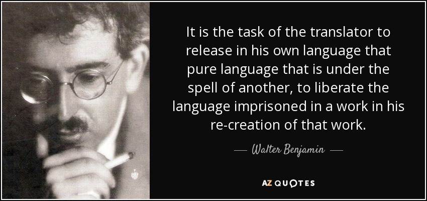 It is the task of the translator to release in his own language that pure language that is under the spell of another, to liberate the language imprisoned in a work in his re-creation of that work. - Walter Benjamin