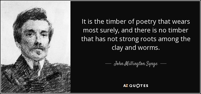 It is the timber of poetry that wears most surely, and there is no timber that has not strong roots among the clay and worms. - John Millington Synge