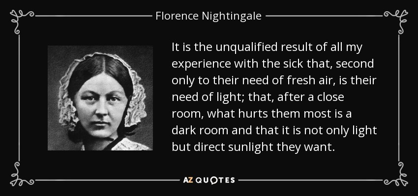 It is the unqualified result of all my experience with the sick that, second only to their need of fresh air, is their need of light; that, after a close room, what hurts them most is a dark room and that it is not only light but direct sunlight they want. - Florence Nightingale