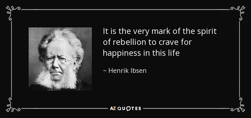 It is the very mark of the spirit of rebellion to crave for happiness in this life - Henrik Ibsen
