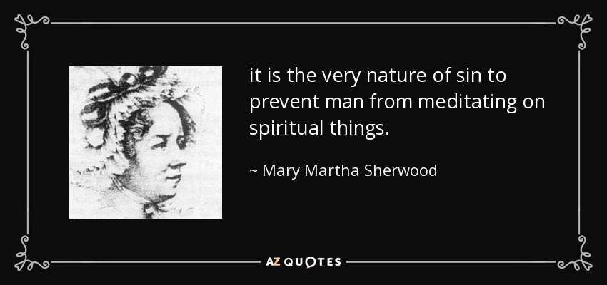 it is the very nature of sin to prevent man from meditating on spiritual things. - Mary Martha Sherwood