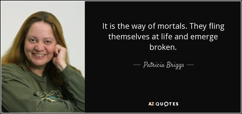 It is the way of mortals. They fling themselves at life and emerge broken. - Patricia Briggs