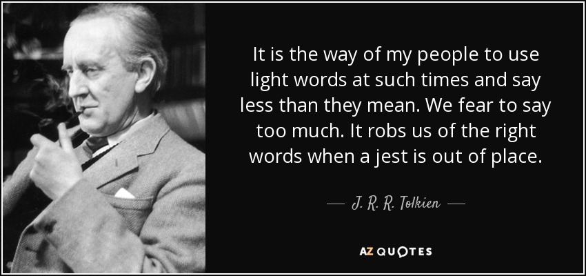 It is the way of my people to use light words at such times and say less than they mean. We fear to say too much. It robs us of the right words when a jest is out of place. - J. R. R. Tolkien