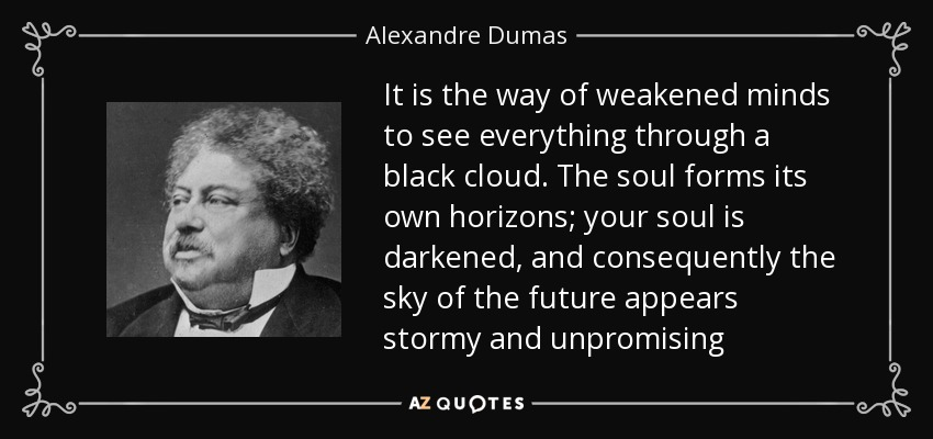 It is the way of weakened minds to see everything through a black cloud. The soul forms its own horizons; your soul is darkened, and consequently the sky of the future appears stormy and unpromising - Alexandre Dumas