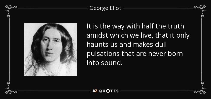 It is the way with half the truth amidst which we live, that it only haunts us and makes dull pulsations that are never born into sound. - George Eliot