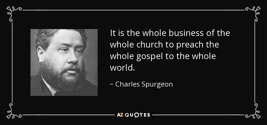 It is the whole business of the whole church to preach the whole gospel to the whole world. - Charles Spurgeon