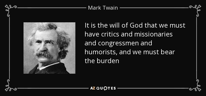 It is the will of God that we must have critics and missionaries and congressmen and humorists, and we must bear the burden - Mark Twain