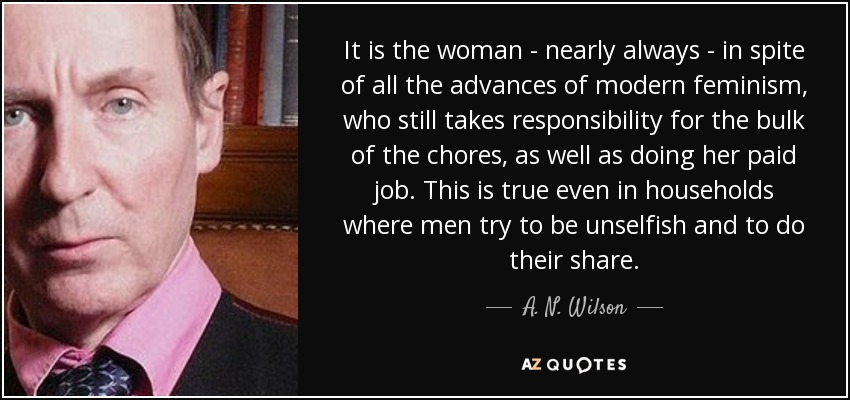 It is the woman - nearly always - in spite of all the advances of modern feminism, who still takes responsibility for the bulk of the chores, as well as doing her paid job. This is true even in households where men try to be unselfish and to do their share. - A. N. Wilson