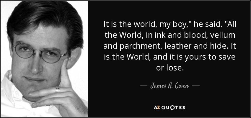 It is the world, my boy,