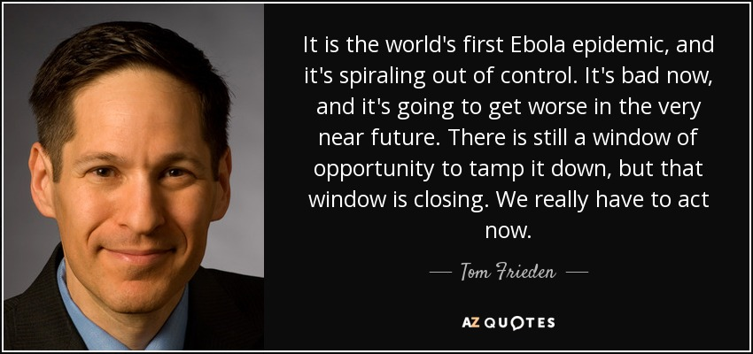 It is the world's first Ebola epidemic, and it's spiraling out of control. It's bad now, and it's going to get worse in the very near future. There is still a window of opportunity to tamp it down, but that window is closing. We really have to act now. - Tom Frieden