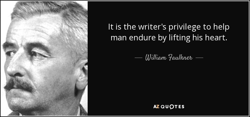 It is the writer's privilege to help man endure by lifting his heart. - William Faulkner