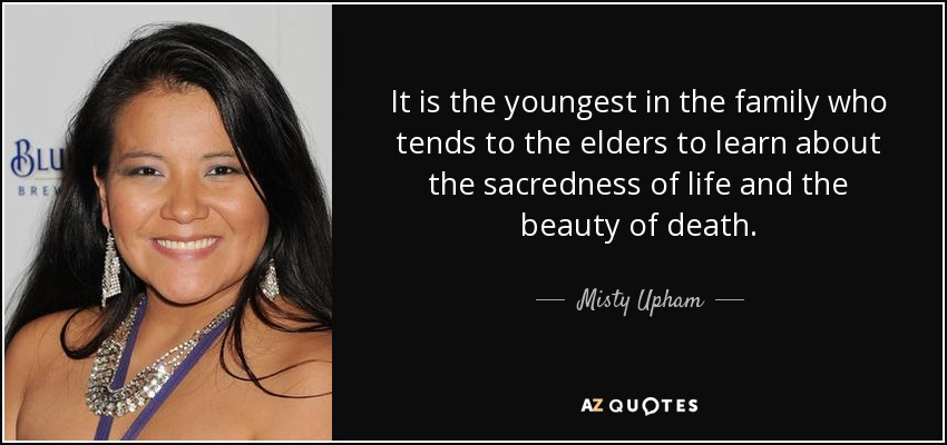 It is the youngest in the family who tends to the elders to learn about the sacredness of life and the beauty of death. - Misty Upham