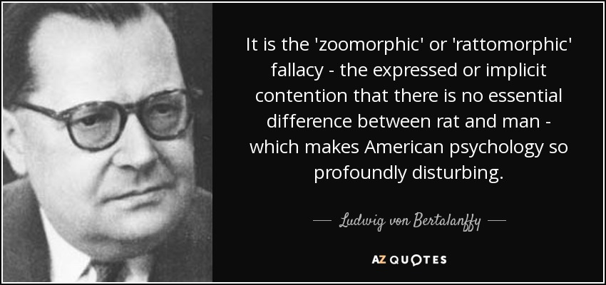 It is the 'zoomorphic' or 'rattomorphic' fallacy - the expressed or implicit contention that there is no essential difference between rat and man - which makes American psychology so profoundly disturbing. - Ludwig von Bertalanffy