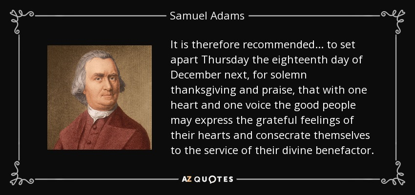 It is therefore recommended... to set apart Thursday the eighteenth day of December next, for solemn thanksgiving and praise, that with one heart and one voice the good people may express the grateful feelings of their hearts and consecrate themselves to the service of their divine benefactor. - Samuel Adams