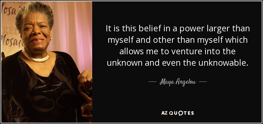 It is this belief in a power larger than myself and other than myself which allows me to venture into the unknown and even the unknowable. - Maya Angelou