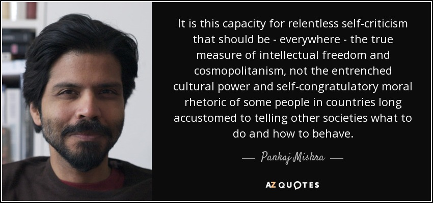 It is this capacity for relentless self-criticism that should be - everywhere - the true measure of intellectual freedom and cosmopolitanism, not the entrenched cultural power and self-congratulatory moral rhetoric of some people in countries long accustomed to telling other societies what to do and how to behave. - Pankaj Mishra