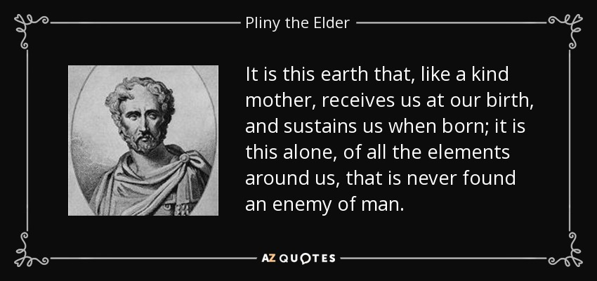 It is this earth that, like a kind mother, receives us at our birth, and sustains us when born; it is this alone, of all the elements around us, that is never found an enemy of man. - Pliny the Elder