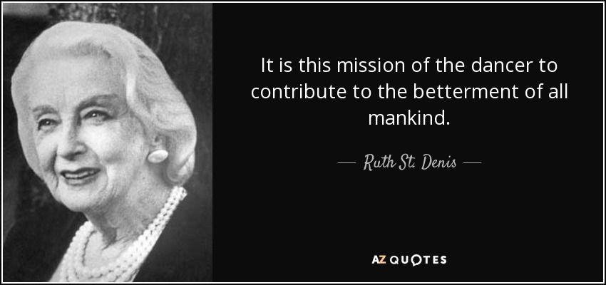 It is this mission of the dancer to contribute to the betterment of all mankind. - Ruth St. Denis
