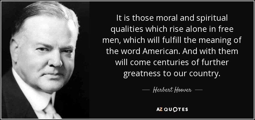 It is those moral and spiritual qualities which rise alone in free men, which will fulfill the meaning of the word American. And with them will come centuries of further greatness to our country. - Herbert Hoover